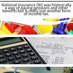 National insurance income tax – National Insurance (NI) was historically a way of paying pensions and other benefits but is really just another form of income tax.
