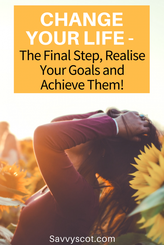 Change Your Life - The Final Step, Realise Your Goals and Achieve Them!