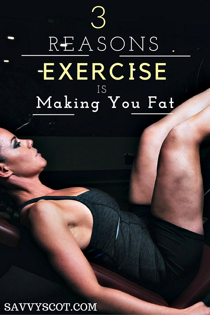 3 Reasons Exercise Is Making You Fat