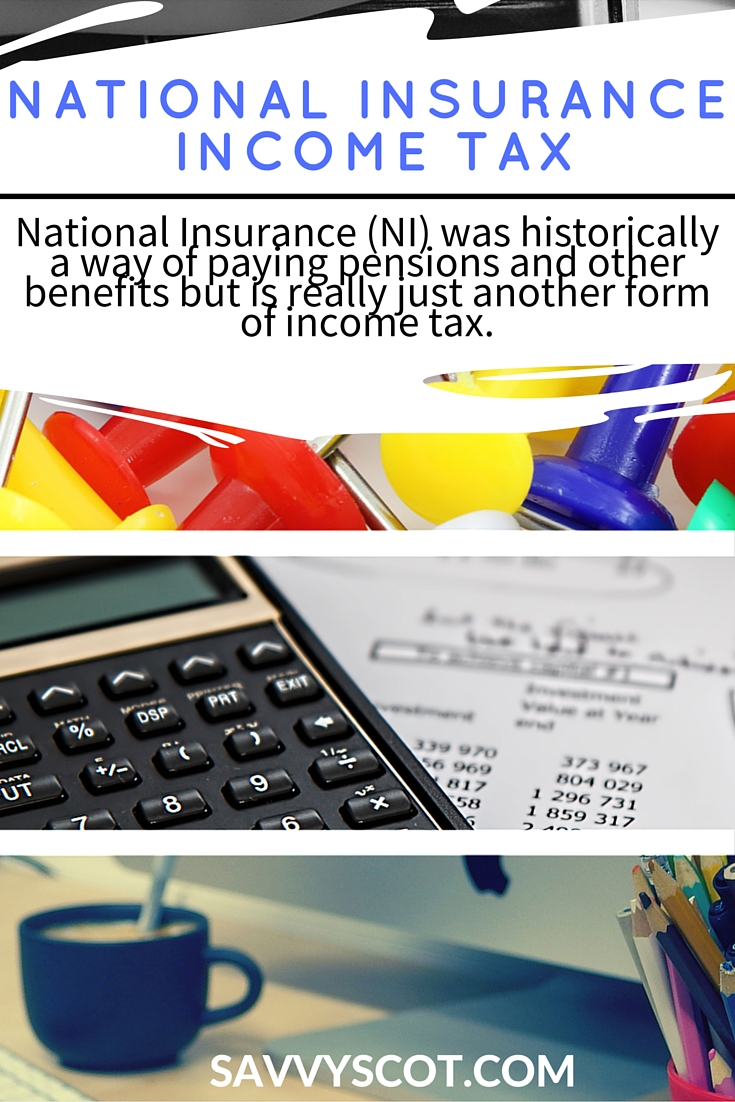 National insurance income tax - National Insurance (NI) was historically a way of paying pensions and other benefits but is really just another form of income tax.
